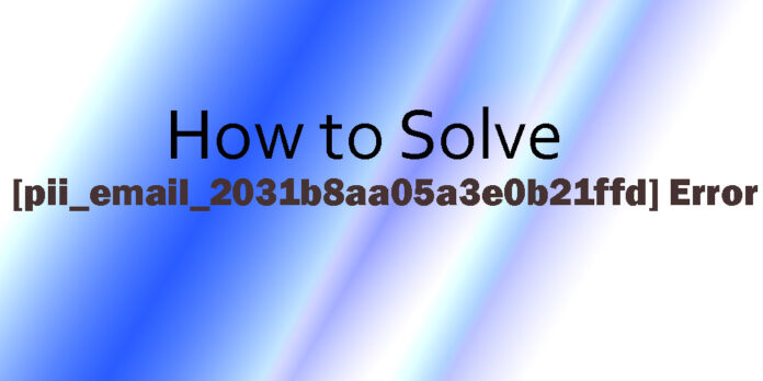 How to Solve [pii_email_2031b8aa05a3e0b21ffd] Error