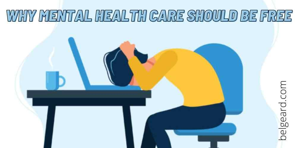 WHY MENTAL HEALTH CARE SHOULD BE FREE